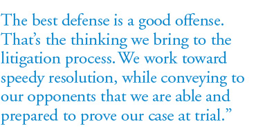 The best defense is a good offense. That's the thinking we bring to the litigation process. We work toward speedy resolution, while conveying to our opponents that we are able and prepared to prove our case at trial.